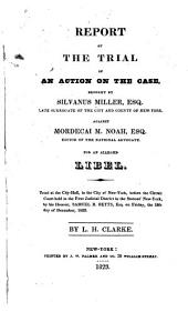 Report of the trial of an action on the case, brought by Silvanus Miller, Esq: late surrogate of the city and county of New-York, against Mordecai M. Noah, Esq. editor of the National advocate, for an alleged libel. Tried at the City-Hall, in the city of New-York, before the Circuit Court held in the First Judicial District in the state of New-York, by His Honour, Samuel R. Betts, Esq. on Friday, the 12th day of December, 1823