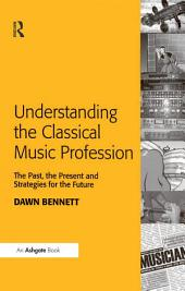 Understanding the Classical Music Profession: The Past, the Present and Strategies for the Future