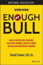 Enough Bull: How to Retire Well without the Stock Market, Mutual Funds, or Even an Investment Advisor, Edition 2
