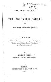 """The Right Holding of the Coroner's Court; and Some Recent Interferences Therewith; Being a Report Laid Before the Royal Commissioners Appointed to Inquire Into """"the Law Now Regulating the Payment of the Expenses of Holding Coroners' Inquests."""""""