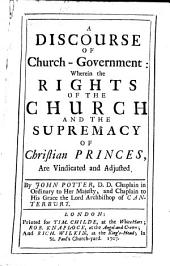 A Discourse of Church-government: Wherein the Rights of the Church, and the Supremacy of Christian Princes, are Vindicated and Adjusted