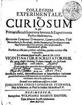 COLLEGIUM EXPERIMENTALE, Sive CURIOSUM: In quo Primaria Seculi superioris Inventa & Experimenta Physico-Mathematica, Speciatim Campanae Urinatoriae, Camerae obscurae, Tubi Torricelliani, seu Baroscopii, Antliae Pneumaticae, Thermometrorum, Hygroscopiorum, Telescopiorum, Microscopiorum [et]c. : Phaenomena [et] effecta, Partim ac aliis jam pridem exhibita, partim noviter istis superaddita, Per ultimum Quadrimestre Anni MDCLXXII. VIGINTI NATURAE SCRUTA TORIBUS, Ex parte illustri Nobiliq[ue] prosapia oriundis, [et] spectanda oculis subjecit, Et ad causas suas naturales demonstrativa methodo reduxit, Quodq[ue] nunc Accessione multa, demonstrationum ac hypothesium veritatem porrò illustrante, confirmante, & à nonnullorum cavillationibus vindicante, denuò locupletatum, Page 1