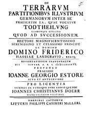 De terrarum partitionibus illustrium Germanorum inter se, praesertim ea, quae vocatur Todtheilung, illarumque effectis, quod ad successionem ... dissertationem inauguralem