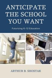 Anticipate the School You Want: Futurizing K-12 Education