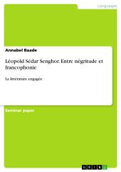 Léopold Sédar Senghor. Entre négritude et francophonie: La littérature engagée