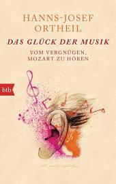 Das Glück der Musik: Vom Vergnügen, Mozart zu hören
