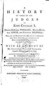 A History of Three of the Judges of King Charles I. Major-General Whalley, Major-General Goffe, and Colonel Dixwell: Who, at the Restoration, 1660, Fled to America; and Were Secreted and Concealed, in Massachusetts and Connecticut, for Near Thirty Years