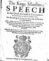 The Kings Maiesties Speech in the House of Lords in Parliament on Tuesday the 14. Day of Decemb. 1641: For the Raising of Forces to Reduce the Irish Rebels to a Loyall Subjection : Also a Letter Sent by the Lord Chiefe Justices of Ireland to the House of Parliament, Decemb. 14. 1641, Concerning Their Miserable and Distressed Estate in the County of Conno, the Rebels Being Within 4 Miles of Dublin : Likewise the Copie of a Letter Sent from the Major of Plimmenth, Discribing the Insatiable Cruelty of the Rebels Done to the Protestants in All Places where They Come