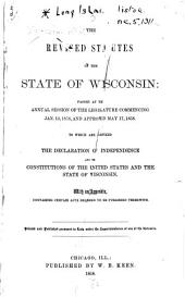 The Revised Statutes of the State of Wisconsin, Passed at the Annual Session of the Legislature Commenicng Jan. 13, 1858, and Approved May 17, 1858: To which are Prefixed the Declaration of Independence, and the Constitutions of the United States and the State of Wisconsin : with an Appendix, Containing Certain Acts Required to be Published Therewith