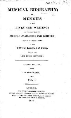 Musical Biography  or  Memoirs of the lives and writings of the most eminent musical composers and writers  who have flourished in the different countries of Europe during the last three centuries  By William Bingley