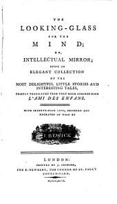 The Looking-glass for the Mind; Or, Intellectual Mirror;: Being an Elegant Collection of the Most Delightful Little Stories and Interesting Tales,