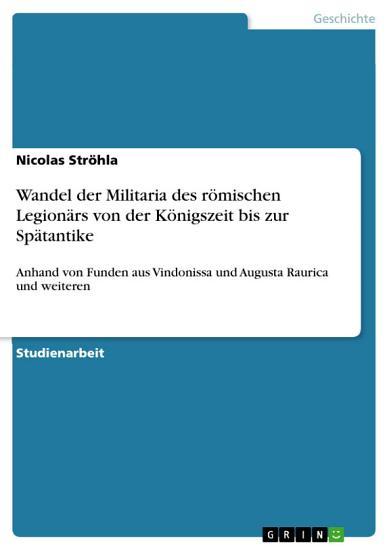 Wandel der Militaria des r  mischen Legion  rs von der K  nigszeit bis zur Sp  tantike PDF