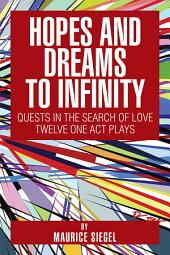 Hopes and Dreams to Infinity: Quests in the Search of Love Twelve One Act Plays