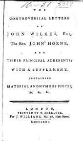 The controversial letters of John Wilkes, esq., the Rev. John Horne, and their principal adherents: with a supplement, containing material anonymous pieces, &c., &c., &c
