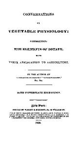 Conversations on Vegetable Physiology: Comprehending the Elements of Botany, with Their Application to Agriculture
