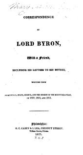 Correspondence of Lord Byron: With a Friend Including His Letters to His Mother, Written from Portugal, Spain, Greece, and the Shores of the Mediterranean, in 1809, 1810, and 1811, Volume 1