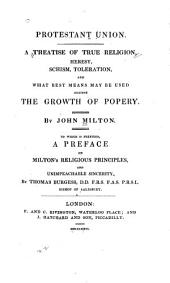Protestant Union: A Treatise of True Religion, Heresy, Schism, Toleration, and what Best Means May be Used Against the Spread of Popery ; to which is Prefixed a Preface on Milton's Religious Principals, and Unimpeachable Sincerity