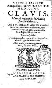 Ottonis Tachenii Antiquissim[a]e Hippocraticæ medicinæ clavis: manualiexperientiâ in naturæ fontibus elaborata, quâ per ignem & aquam inauditâ methodo, occulta naturæ & artis ...