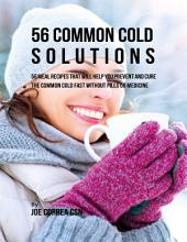 56 Common Cold Solutions: 56 Meal Recipes That Will Help You Prevent and Cure the Common Cold Fast Without Pills or Medicine