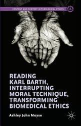 Reading Karl Barth  Interrupting Moral Technique  Transforming Biomedical Ethics PDF