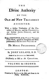 The Divine Authority of the Old and New Testament Asserted: with a Particular Vindication of the Characters of Moses, and the Prophets, Our Saviour Jesus Christ, and His Apostles, Against the Unjust Aspersions and False Reasonings of a Book, Entitled, The Moral Philosopher. By John Leland, ...