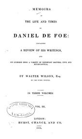 Memoirs of the Life and Times of Daniel De Foe: Containing a Review of His Writings, and His Opinions Upon a Variety of Important Matters, Civil and Ecclesiastical, Volume 3