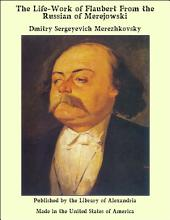 The Life-Work of Flaubert From the Russian of Merejowski