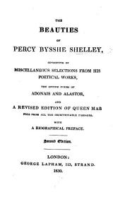 The Beauties of Percy Bysshe Shelley, Consisting of Miscellaneous Selections from His Poetical Works, the Entire Poems of Adonais and Alastor, and a Revised Edition of Queen Mab ... With a Biographical Preface. Second Edition