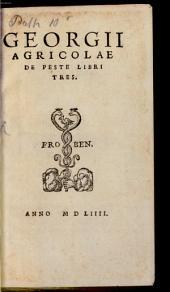 Georgii Agricolae De peste: libri tres