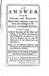 An Answer to All the Excuses and Pretences which Men Ordinarily Make for Their Not Coming to the Holy Communion: To which is Added, a Brief Account of the End and Design of the Holy Communion; the Obligation to Receive It; the Way to Prepare for It; and the Behaviour of Our Selves Both At, and After it : Fitted for the Meanest Capacities, and Very Proper to be Given Away, by Such as are Charitably Inclined
