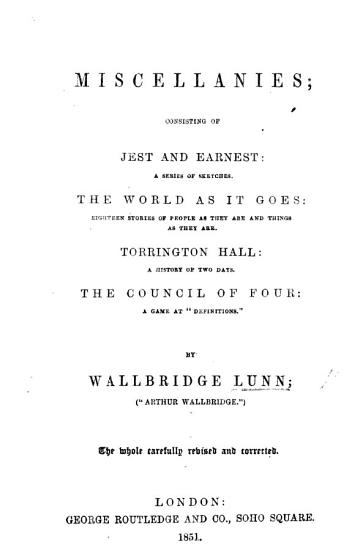 Miscellanies  consisting of Jest and Earnest      the World  as it goes      Torrington Hall      the Council of four     By W  Lunn     Arthur Wallbridge      The whole carefully revised and corrected PDF