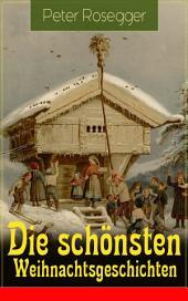 Die schönsten Weihnachtsgeschichten (Vollständige Ausgabe): Erste Weihnachten in der Waldheimat + Die heilige Weihnachtszeit + Als ich Christtagsfreude holen ging + Weihnacht in Winkelsteg