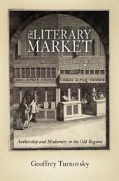 The Literary Market: Authorship and Modernity in the Old Regime