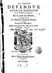 La verité defendue pour la religion catholique. En la cause des Iesuites, contre le plaidoyé d'Antoine Arnaud, par François des Montaignes