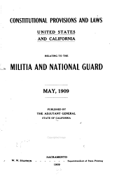 Constitutional Provisions and Laws, United States and California: Relating to the Militia and National Guard, May, 1909