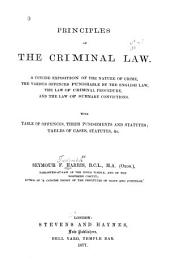 Principles of the Criminal Law: A Concise Exposition of the Nature of Crime, the Various Offences Punishable by the English Law, the Law of Criminal Procedure, and the Law of Summary Convictions. With Table of Offences, Their Punishments and Statutes; Tables of Cases, Statutes, &c