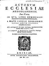 Acta Ecclesiae Mediolanensis: In Qva, Liber Memorialis Ad populum Ciuitatis, & Dioecesis Mediolanensis, A Beato Carolo Borromaeo Titvli Sanctae Praxedis compositus continetur, Volume 3