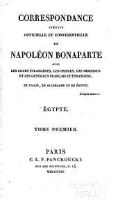 Correspondance inédite officielle et confidentielle de Napoléon Bonaparte avec les cours étrangèrs, les princes, les ministres et les généraux français et étrangèrs, en Italie, en Allemagne, et en Égypte ...