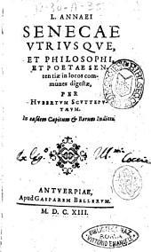 L. Annaei Senecae vtriusque, et philosophi, et poetae Sententiae in locos communes digestae, per Hubertus Scutteputaeum. In easdem capitum & rerum indices