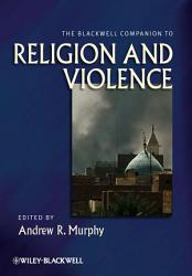 The Blackwell Companion to Religion and Violence PDF