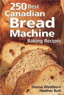 250 Best Canadian Bread Machine Baking Recipes Book