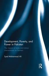 Development, Poverty and Power in Pakistan: The impact of state and donor interventions on farmers