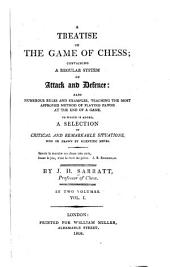A treatise on the game of chess: containing a regular system of attack and defence : also numerous rules and examples, teaching the most approved method of playing pawns at the end of a game : to which is added a selection of critical and remarkable situations won or drawn by scientific moves, Volume 1