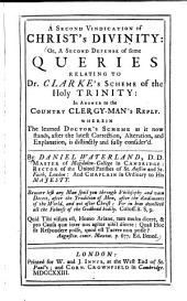 A Second Vindication of Christ's Divinity; Or, A Second Defense of Some Queries Relating to Dr. Clarke's Scheme of the Holy Trinity ...