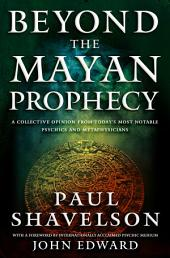 Beyond the Mayan Prophecy: A Collective Opinion from Today's Most Notable Psychics and Metaphysicians
