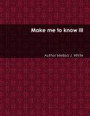 Make me to know III