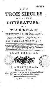Les trois siècles de notre littérature, ou Tableau de l'esprit de nos écrivains, depuis François Ier, jusqu'en 1772, par ordre alphabétique