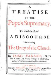 A Treatise of the Pope's Supremacy: To which is Added, A Discourse Concerning the Unity of the Church