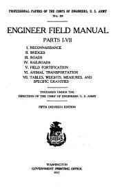 Engineer Field Manual ...: I. Reconnaissance. II. Bridges. III. Roads. IV. Railroads. V. Field Fortification. VI. Animal Transportation. VII. Tables, Weights, Measures, and Specific Gravities, Parts 1-7