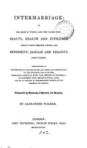 Intermarriage; or the mode in which, and the causes why, beauty, health, and intellect result from certain unions, and deformity, disease and insanity from others, illustrated by drawings, etc